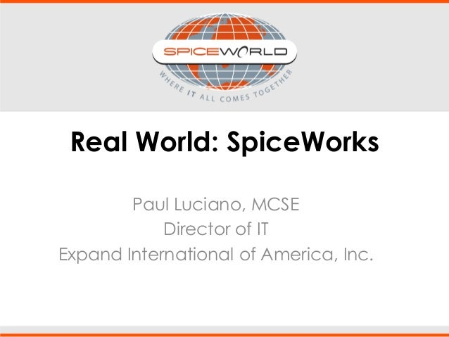 Real World: SpiceWorks Paul Luciano, MCSE Director of IT Expand International of America, Inc.