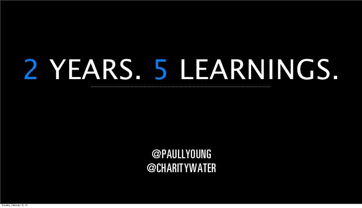 2 YEARS. 5 LEARNINGS.                           @PAULLYOUNG                           @CHARITYWATERTuesday, February 14, 12