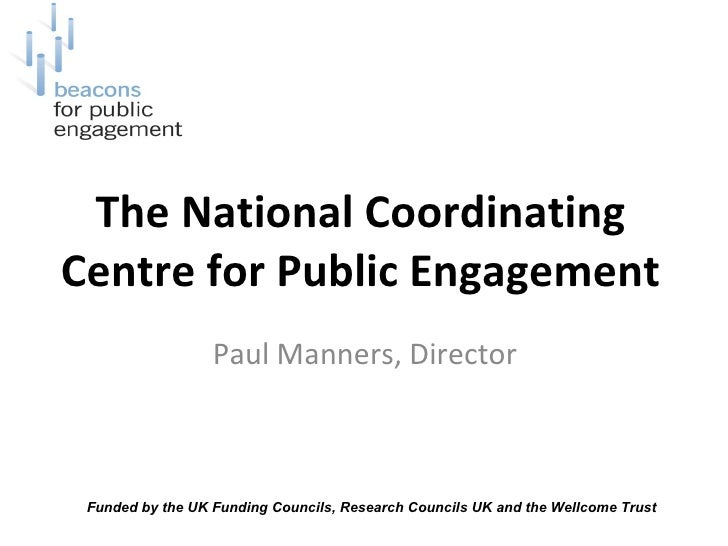 The National Coordinating Centre for Public Engagement Paul Manners, Director  Funded by the UK Funding Councils, Research...