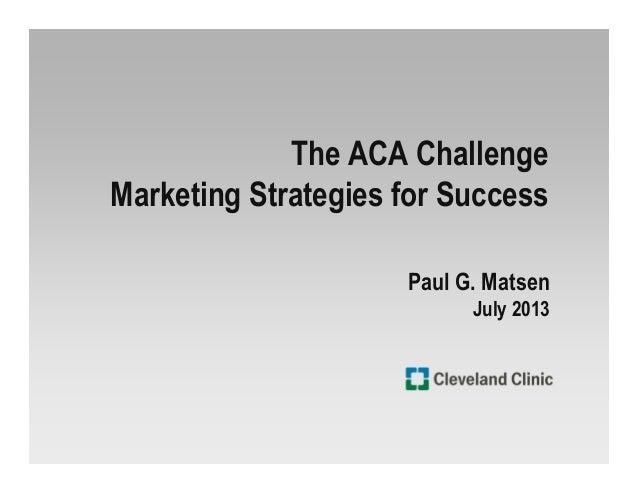 The ACA Challenge Marketing Strategies for Success Paul G. Matsen July 2013