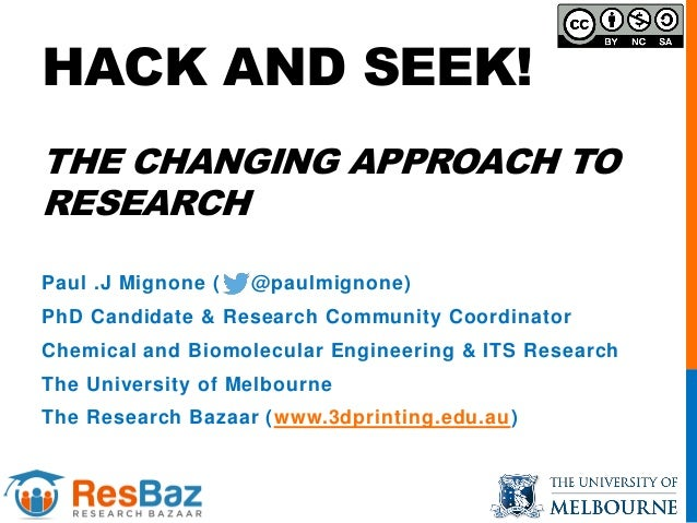 HACK AND SEEK! THE CHANGING APPROACH TO RESEARCH Paul .J Mignone ( @paulmignone) PhD Candidate & Research Community Coordi...