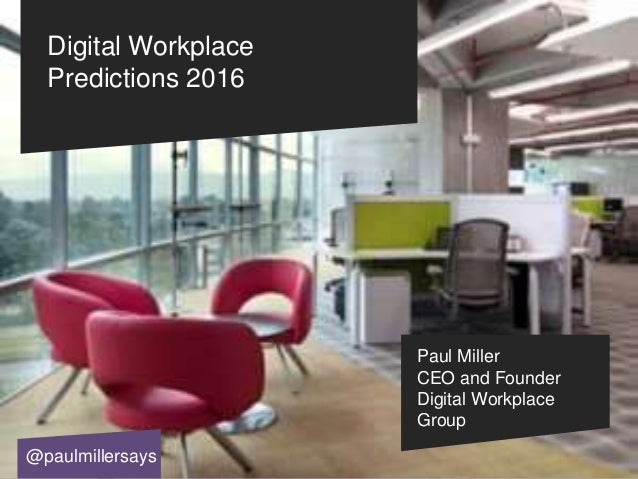 Digital Workplace Predictions 2016 Paul Miller CEO and Founder Digital Workplace Group @paulmillersays