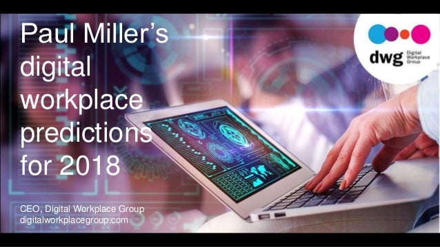Paul Miller's digital workplace predictions for 2018 CEO, Digital Workplace Group digitalworkplacegroup.com