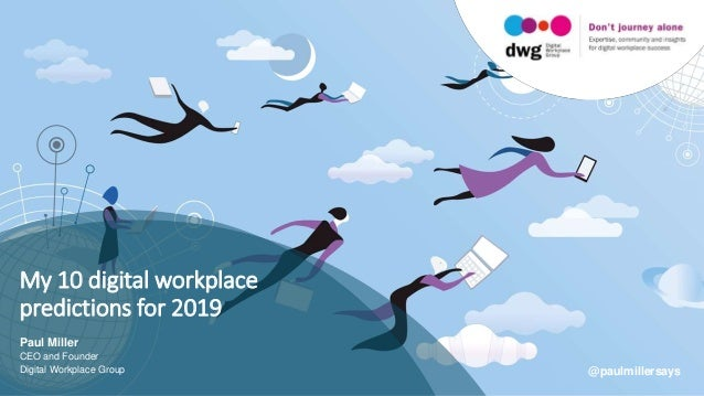 My 10 digital workplace predictions for 2019 Paul Miller CEO and Founder Digital Workplace Group @paulmillersays