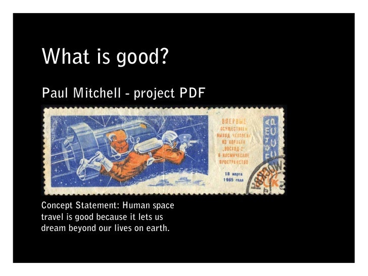 What is good? Paul Mitchell - project PDF     Concept Statement: Human space travel is good because it lets us dream beyon...