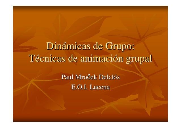 DinDináámicas de Grupo:micas de Grupo: TTéécnicas de animacicnicas de animacióón grupaln grupal PaulPaul MroMroččekek Delc...