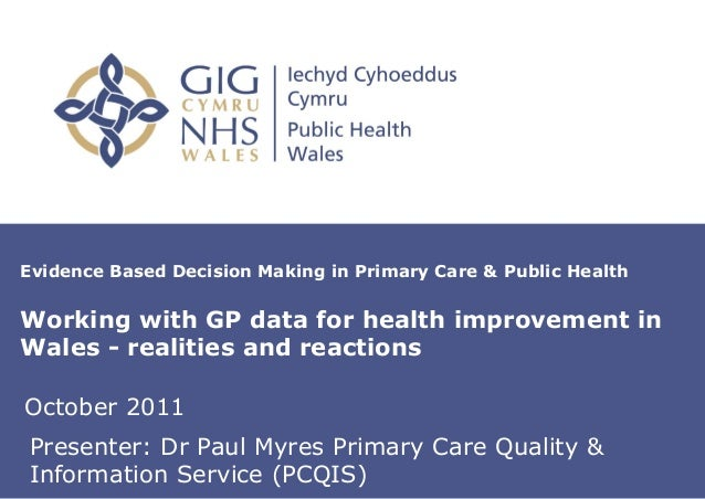 Evidence Based Decision Making in Primary Care & Public HealthWorking with GP data for health improvement inWales - realit...