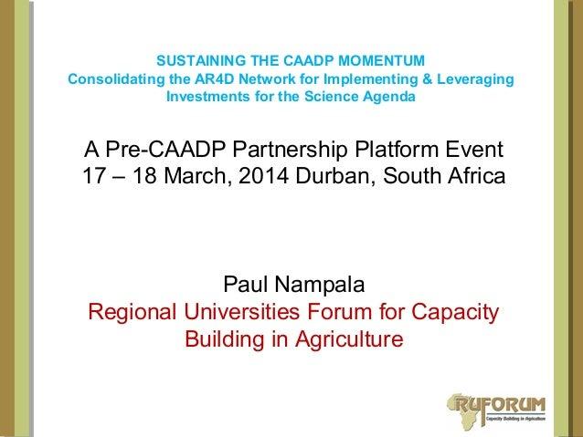 A Pre-CAADP Partnership Platform Event 17 – 18 March, 2014 Durban, South Africa Paul Nampala Regional Universities Forum f...