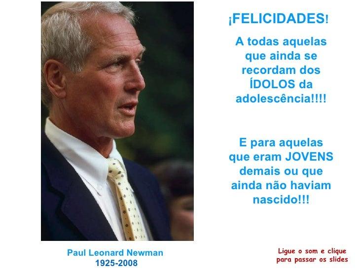 Paul Leonard Newman   1925-2008 ¡ FELICIDADES ! A todas aquelas que ainda se recordam dos ÍDOLOS da adolescência!!!! E par...