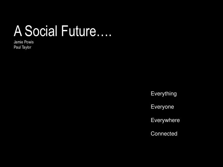 A Social Future….Jamie PowisPaul Taylor                    Everything                    Everyone                    Every...