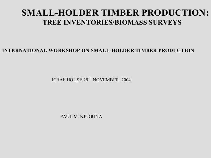 SMALL-HOLDER TIMBER PRODUCTION: TREE INVENTORIES/BIOMASS SURVEYS INTERNATIONAL WORKSHOP ON SMALL-HOLDER TIMBER PRODUCTION ...