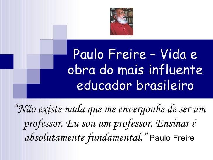 """Paulo Freire – Vida e obra do mais influente educador brasileiro """" Não existe nada que me envergonhe de ser um professor. ..."""