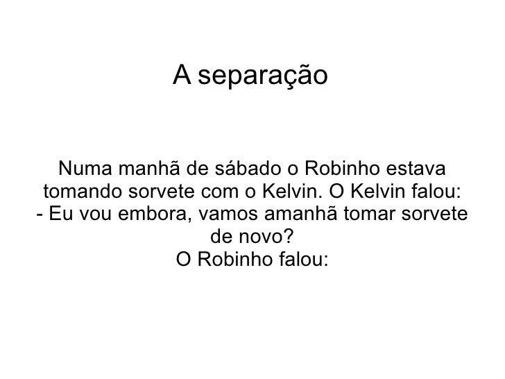 A separação Numa manhã de sábado o Robinho estava tomando sorvete com o Kelvin. O Kelvin falou: - Eu vou embora, vamos ama...