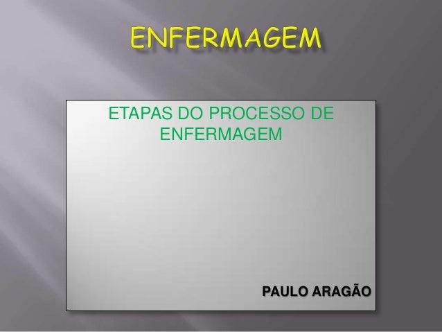 ETAPAS DO PROCESSO DE ENFERMAGEM  PAULO ARAGÃO