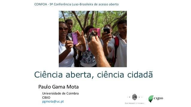 Ciência aberta, ciência cidadã Ciência aberta, ciência cidadã Paulo Gama Mota pgmota@uc.pt Universidade de Coimbra CIBIO C...