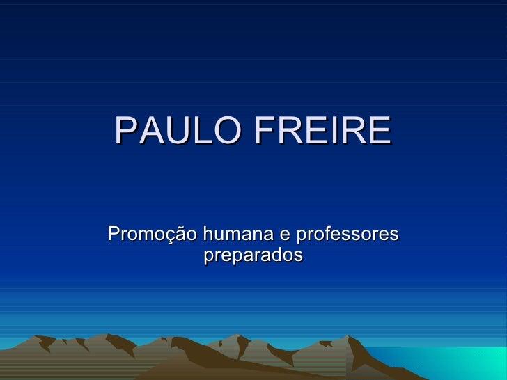 PAULO FREIRE Promoção humana e professores preparados