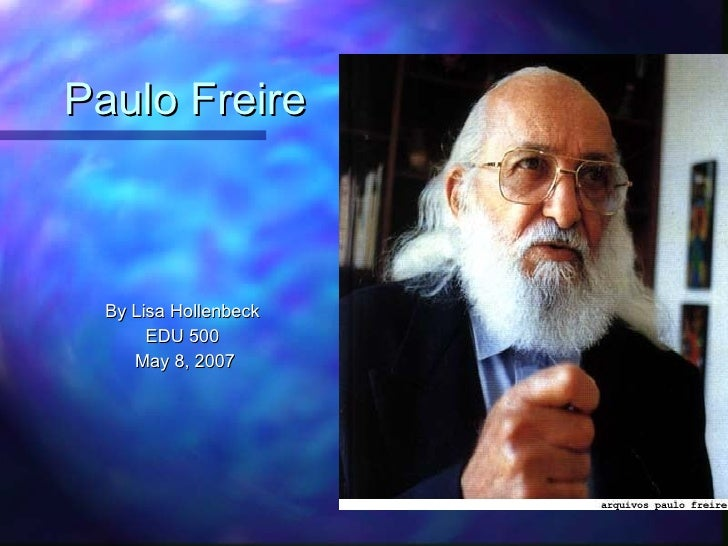 Paulo Freire <ul><li>By Lisa Hollenbeck  </li></ul><ul><li>EDU 500  </li></ul><ul><li>May 8, 2007 </li></ul>