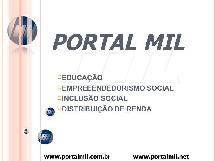 PORTAL   MIL <ul><li>EDUCAÇÃO </li></ul><ul><li>EMPREEENDEDORISMO SOCIAL </li></ul><ul><li>INCLUSÃO SOCIAL </li></ul><ul><...