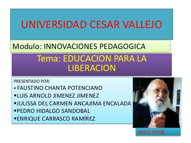 UNIVERSIDAD CESAR VALLEJO Tema: EDUCACION PARA LA LIBERACION Modulo: INNOVACIONES PEDAGOGICA PRESENTADO POR:  FAUSTINO CH...