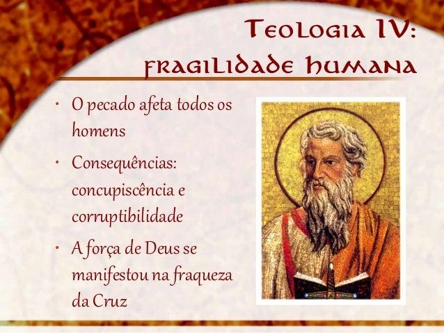Teologia IV:            fragilidade humana• O pecado afeta todos os  homens• Consequências:  concupiscência e  corruptibil...
