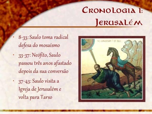 Cronologia   I:                                Jerusalém• 8-33: Saulo toma radical  defesa do mosaísmo• 33-37: Neófito, Sa...