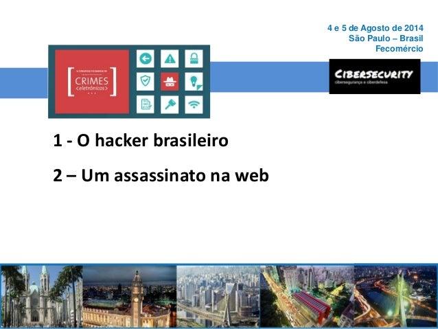 1 - O hacker brasileiro 2 – Um assassinato na web 4 e 5 de Agosto de 2014 São Paulo – Brasil Fecomércio