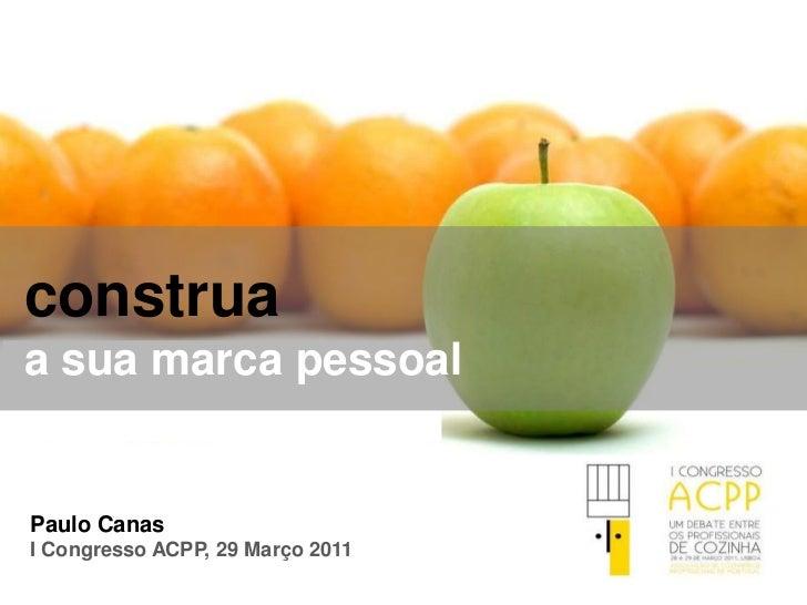 construa<br />a sua marca pessoal<br />Paulo Canas<br />I Congresso ACPP, 29 Março 2011 <br />