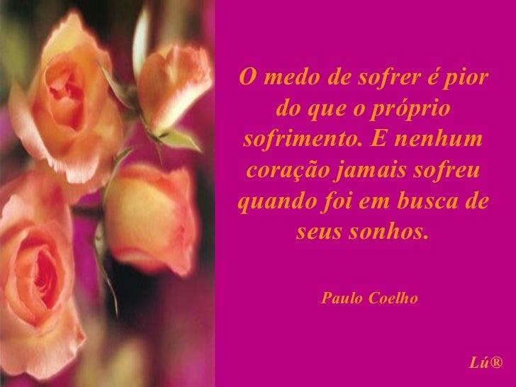 O medo de sofrer é pior    do que o própriosofrimento. E nenhum coração jamais sofreuquando foi em busca de      seus sonh...