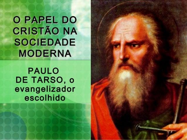 O PAPEL DOO PAPEL DO CRISTÃO NACRISTÃO NA SOCIEDADESOCIEDADE MODERNAMODERNA PAULO DE TARSO, o evangelizador escolhido