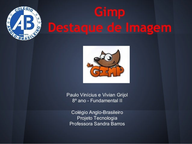 Gimp Destaque de Imagem  Paulo Vinícius e Vivian Grijol 8º ano - Fundamental II Colégio Anglo-Brasileiro Projeto Tecnologi...