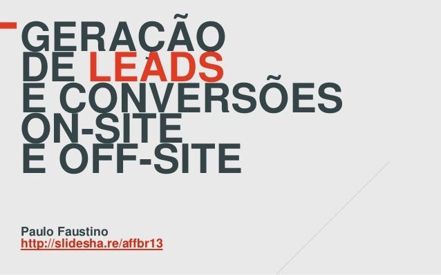 GERAÇÃODE LEADSE CONVERSÕESON-SITEE OFF-SITEPaulo Faustinohttp://slidesha.re/affbr13