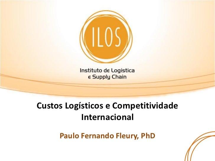 Custos Logísticos e Competitividade           Internacional     Paulo Fernando Fleury, PhD