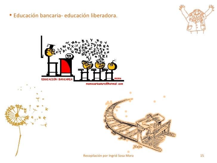 <ul><li>Educación bancaria- educación liberadora. </li></ul>Recopilación por Ingrid Sosa Mora
