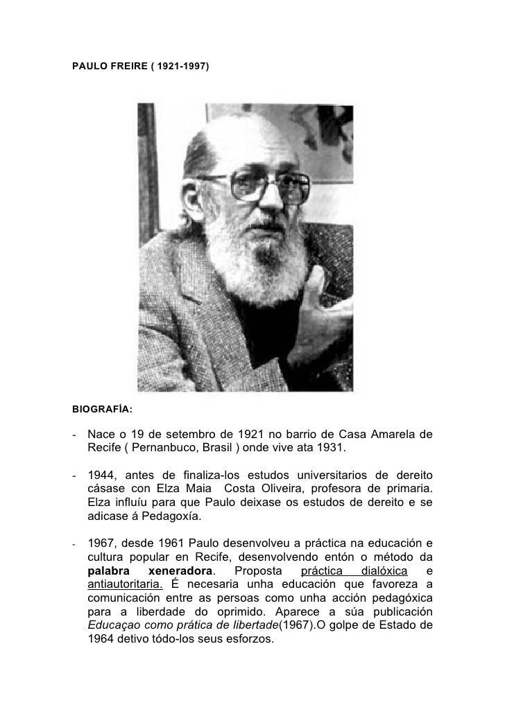 PAULO FREIRE ( 1921-1997)     BIOGRAFÍA:  - Nace o 19 de setembro de 1921 no barrio de Casa Amarela de   Recife ( Pernanbu...