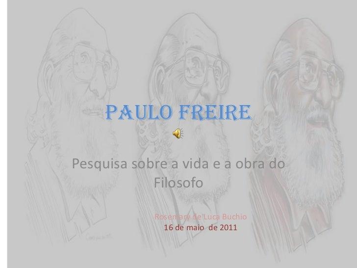 Paulo Freire<br />Pesquisa sobre a vida e a obra do Filosofo<br />Rosemary de Luca Buchio<br />16 de maio  de 2011<br />