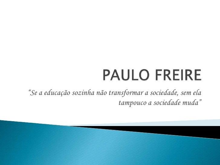 """PAULO FREIRE<br />""""Se a educação sozinha não transformar a sociedade, sem ela tampouco a sociedade muda""""<br />"""