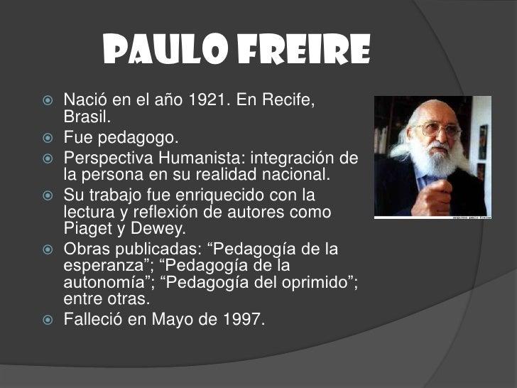 Paulo freire Nació en el año 1921. En Recife,  Brasil. Fue pedagogo. Perspectiva Humanista: integración de  la persona ...