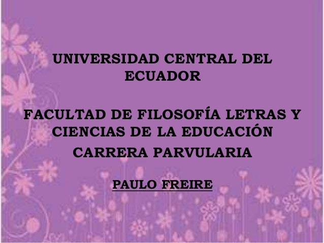 UNIVERSIDAD CENTRAL DEL ECUADOR FACULTAD DE FILOSOFÍA LETRAS Y CIENCIAS DE LA EDUCACIÓN CARRERA PARVULARIA PAULO FREIRE