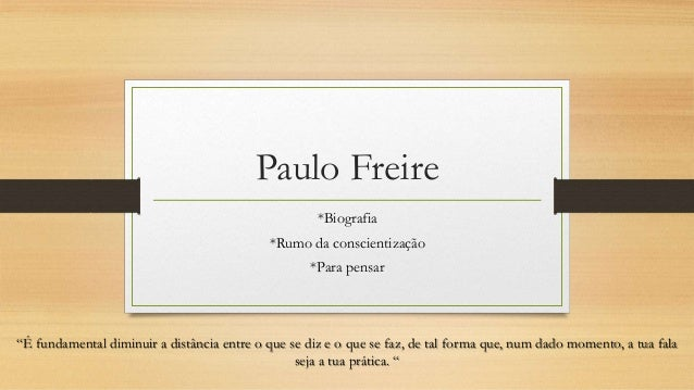 """Paulo Freire *Biografia *Rumo da conscientização *Para pensar """"É fundamental diminuir a distância entre o que se diz e o q..."""