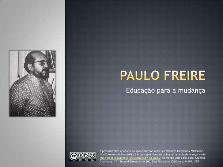 Paulo Freire Educação para a mudança A presente obra encontra-se licenciada sob a licença CreativeCommonsAttribution-NonCo...