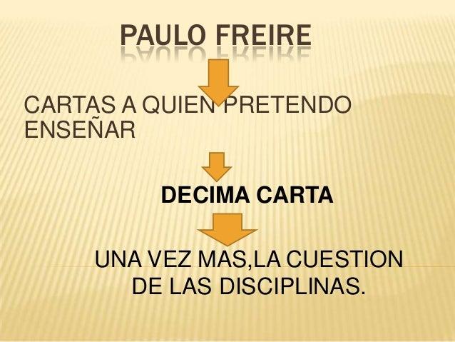 PAULO FREIRE CARTAS A QUIEN PRETENDO ENSEÑAR DECIMA CARTA UNA VEZ MAS,LA CUESTION DE LAS DISCIPLINAS.