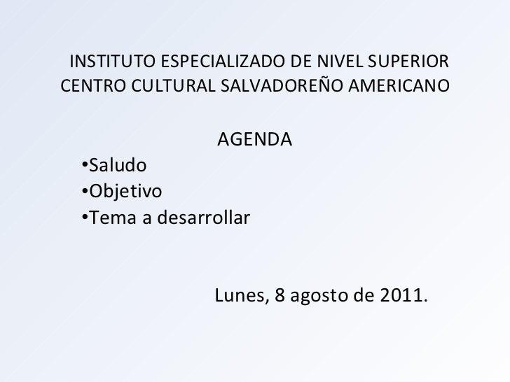 INSTITUTO ESPECIALIZADO DE NIVEL SUPERIOR  CENTRO CULTURAL SALVADOREÑO AMERICANO <ul><li>AGENDA </li></ul><ul><li>Saludo <...