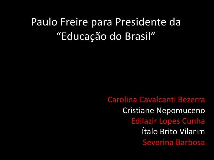"Paulo Freire para Presidente da ""Educação do Brasil""<br />Carolina Cavalcanti Bezerra<br />Cristiane Nepomuceno<br />Edila..."