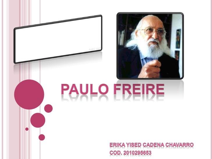 Paulo Freire <br />ERIKA YISED CADENA CHAVARRO<br />COD. 2010295653<br />