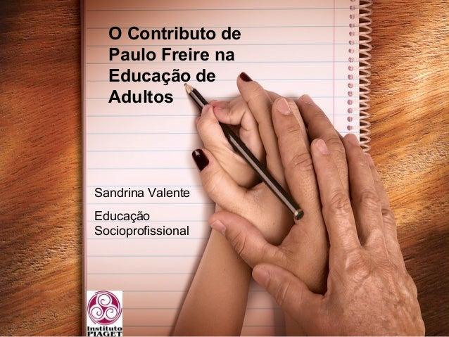 O Contributo de Paulo Freire na Educação de Adultos Sandrina Valente Educação Socioprofissional