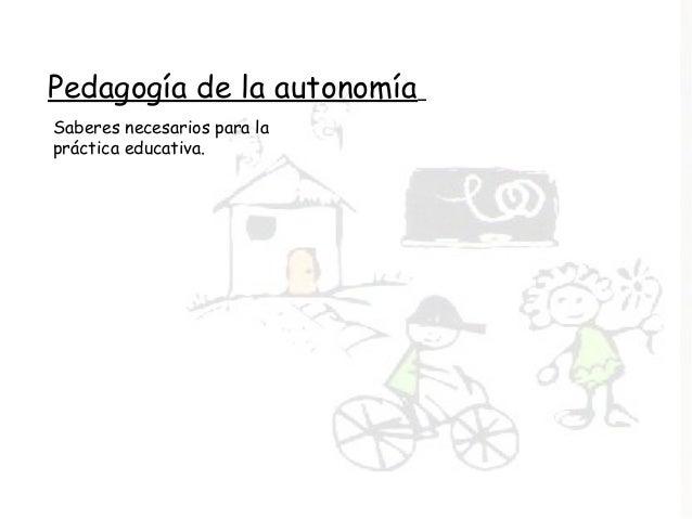 Pedagogía de la autonomía Saberes necesarios para la práctica educativa.