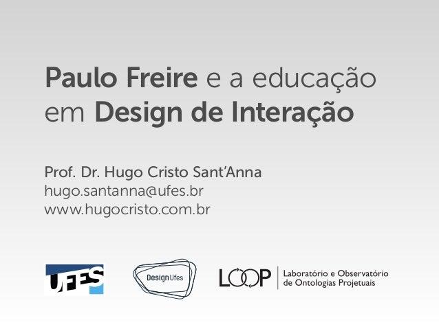Paulo Freire e a educação em Design de Interação Prof. Dr. Hugo Cristo Sant'Anna hugo.santanna@ufes.br www.hugocristo.com....