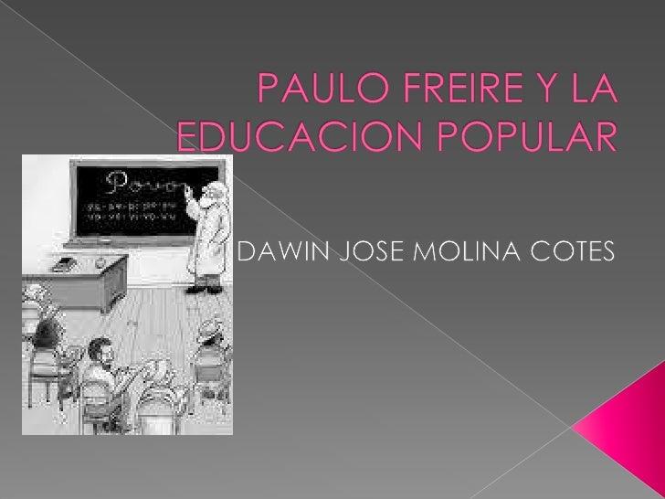 PAULO FREIRE Y LA EDUCACION POPULAR<br />DAWIN JOSE MOLINA COTES<br />