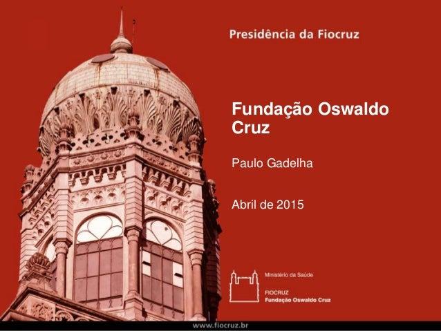 Fundação Oswaldo Cruz Paulo Gadelha Abril de 2015