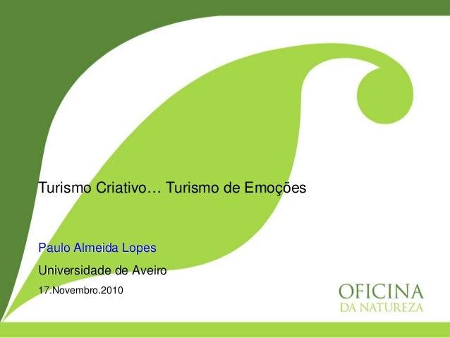 Paulo Almeida Lopes Universidade de Aveiro 17.Novembro.2010 Turismo Criativo… Turismo de Emoções